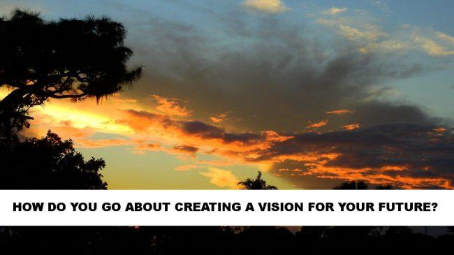 How Do You Go About Creating A Vision For Your Future?