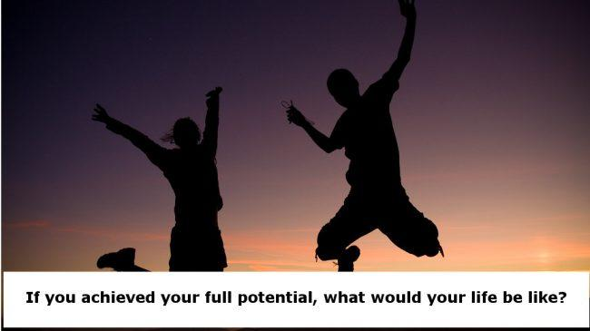 If You Achieved Your Full Potential, What Would Your Life Be Like?